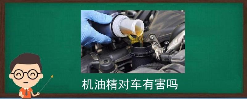 机油精对车有害吗,汽车机油精对汽车有影响吗