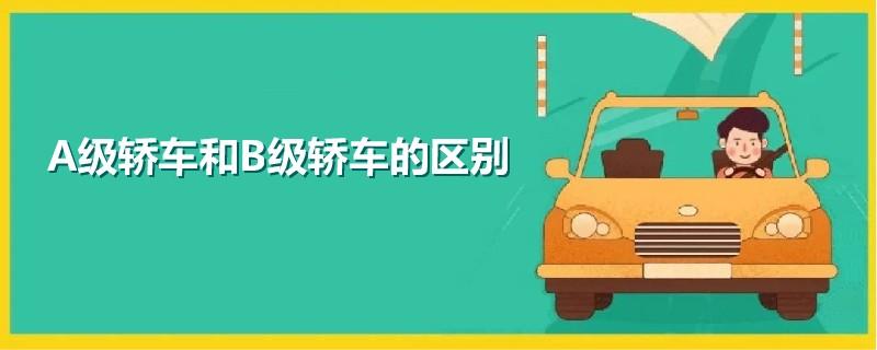 A级轿车和B级轿车有什么不同,A级车与B级车的区别
