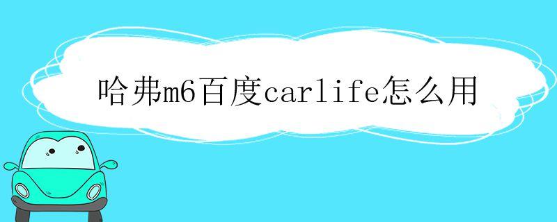 哈弗m6百度carlife怎么用视频,哈弗m6的百度carlife怎么弄