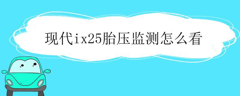 2020款现代ix25胎压监测怎么看,北京现代ix25胎压监测怎么看